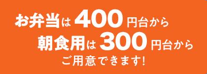 お弁当は400円台から朝食用は300円台からご用意できます!